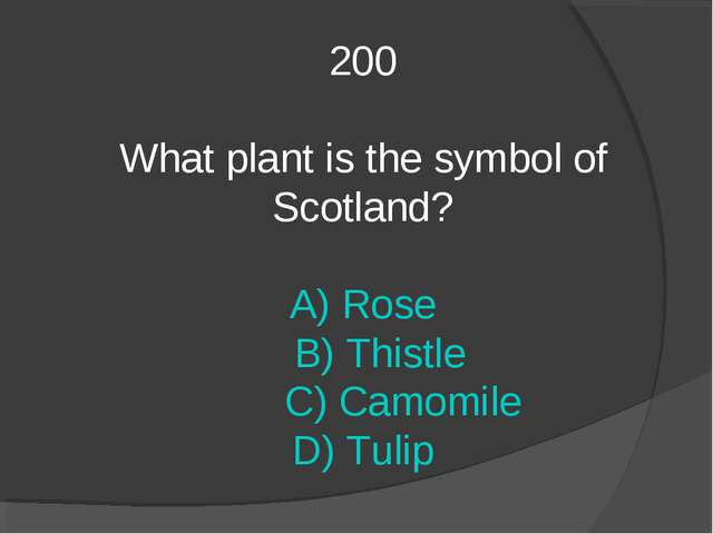 200 What plant is the symbol of Scotland? A) Rose B) Thistle C) Camomile D) T...