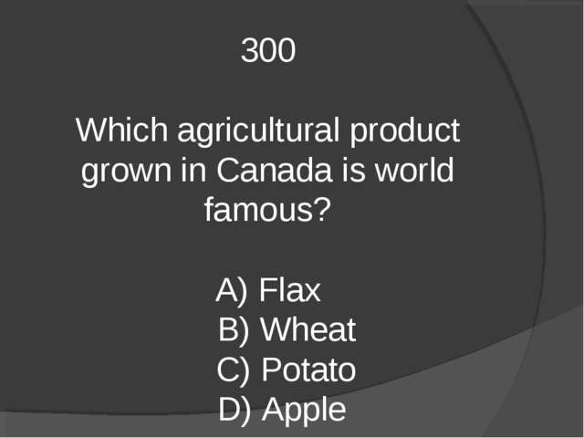 300 Which agricultural product grown in Canada is world famous? A) Flax B) Wh...