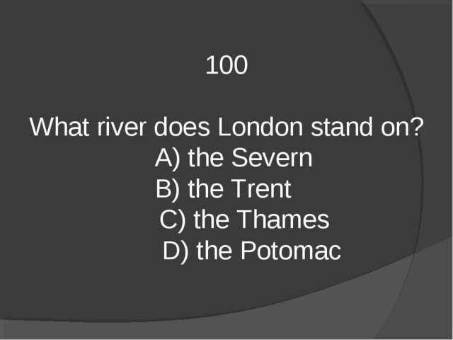 100 What river does London stand on? A) the Severn B) the Trent C) the Thames...