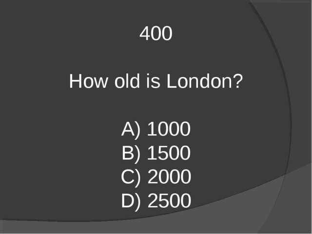 400 How old is London? A) 1000 B) 1500 C) 2000 D) 2500