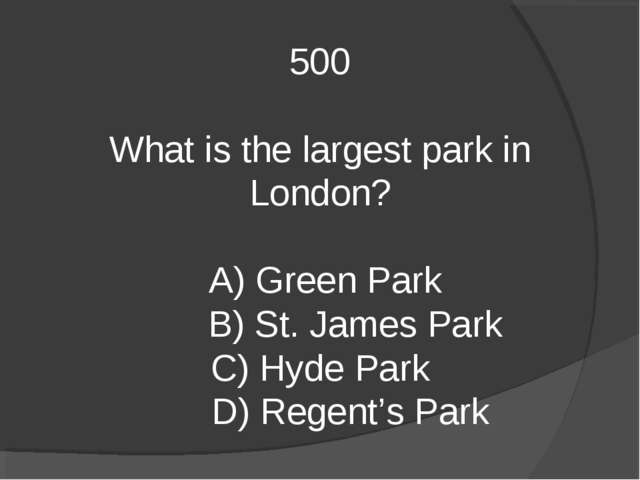 500 What is the largest park in London? A) Green Park B) St. James Park C) Hy...