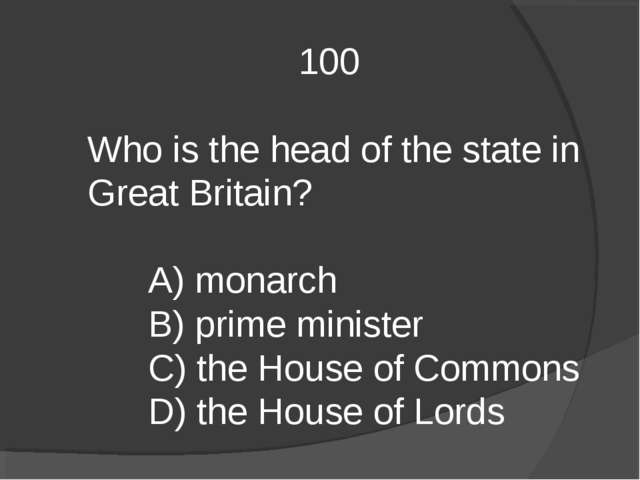 100 Who is the head of the state in Great Britain? A) monarch B) prime minis...