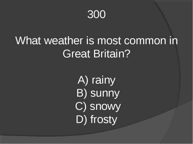 300 What weather is most common in Great Britain? A) rainy B) sunny C) snowy...