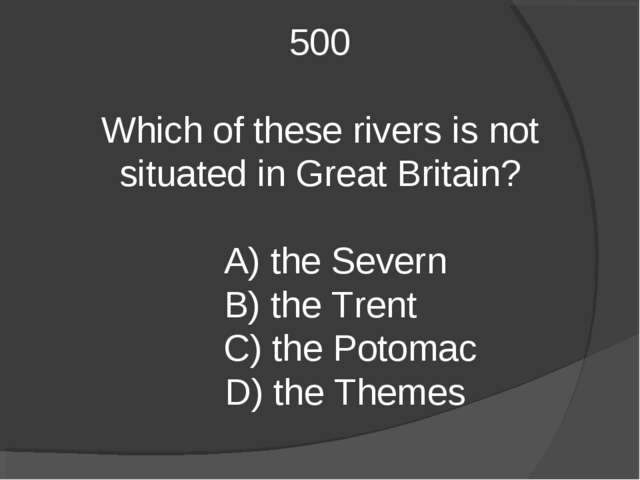 500 Which of these rivers is not situated in Great Britain? A) the Severn B)...