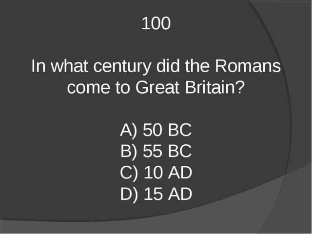 100 In what century did the Romans come to Great Britain? A) 50 BC B) 55 BC C...