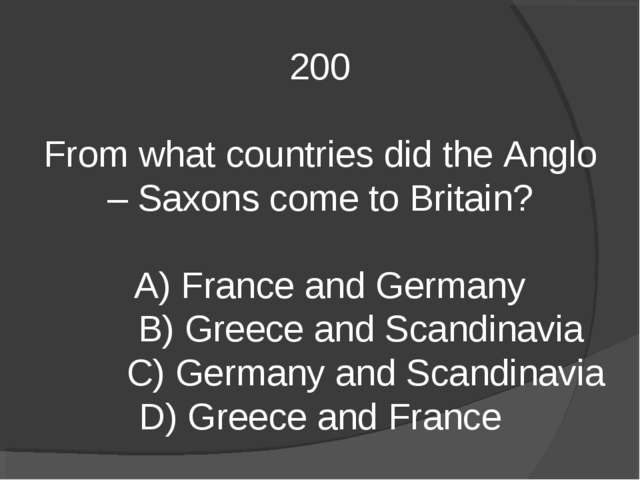 200 From what countries did the Anglo – Saxons come to Britain? A) France and...