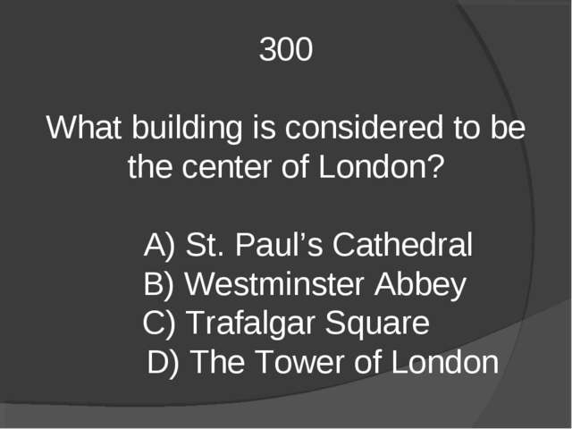 300 What building is considered to be the center of London? A) St. Paul's Cat...