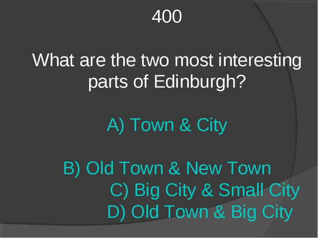400 What are the two most interesting parts of Edinburgh? A) Town & City B) O...