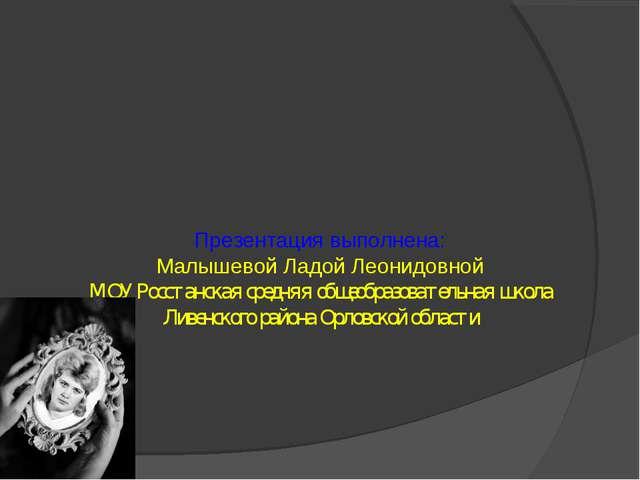 Презентация выполнена: Малышевой Ладой Леонидовной МОУ Росстанская средняя об...