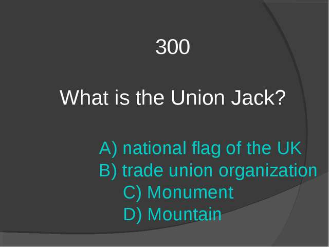 300 What is the Union Jack? A) national flag of the UK B) trade union organiz...