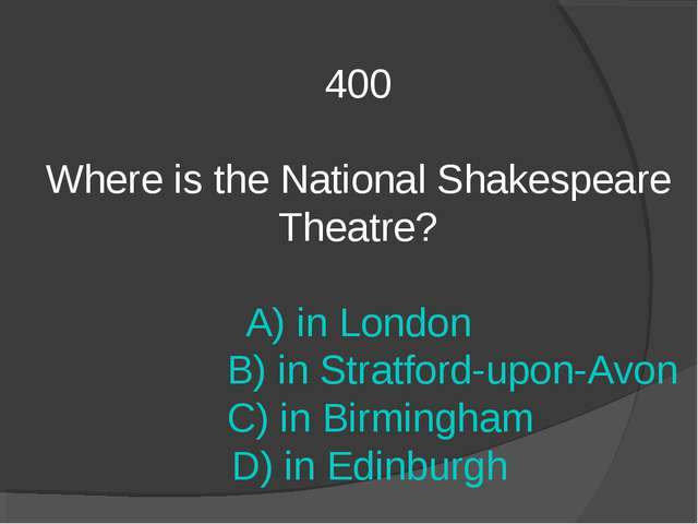 400 Where is the National Shakespeare Theatre? A) in London B) in Stratford-u...