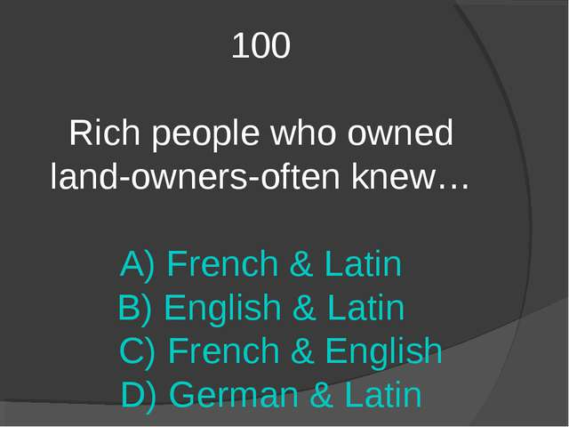 100 Rich people who owned land-owners-often knew… A) French & Latin B) Englis...