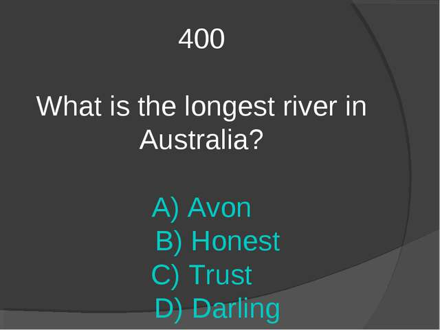 400 What is the longest river in Australia? A) Avon B) Honest C) Trust D) Dar...