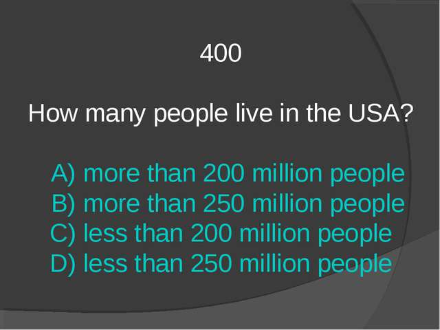 400 How many people live in the USA? A) more than 200 million people B) more...