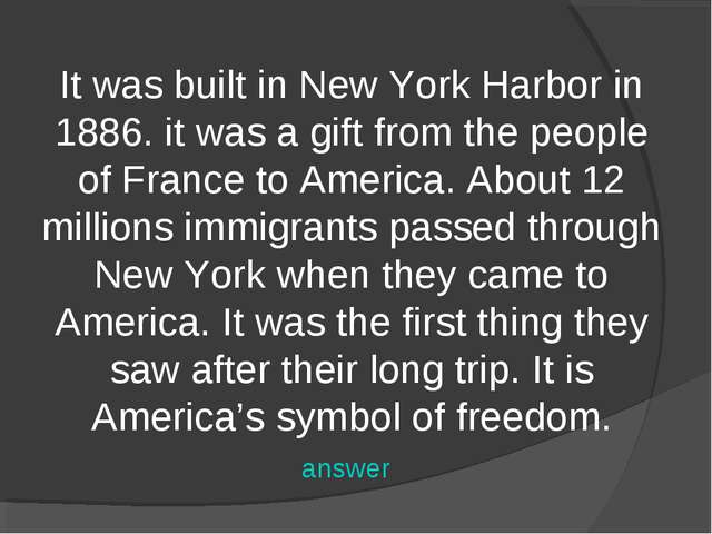 It was built in New York Harbor in 1886. it was a gift from the people of Fra...
