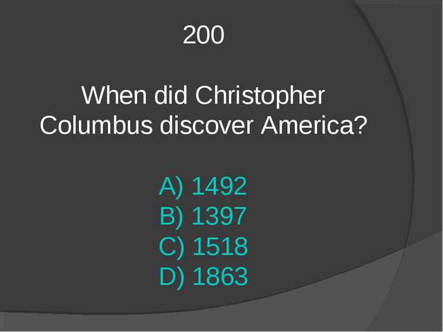 200 When did Christopher Columbus discover America? A) 1492 B) 1397 C) 1518 D...