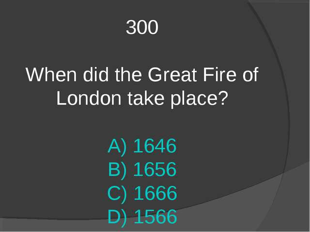 300 When did the Great Fire of London take place? A) 1646 B) 1656 C) 1666 D)...