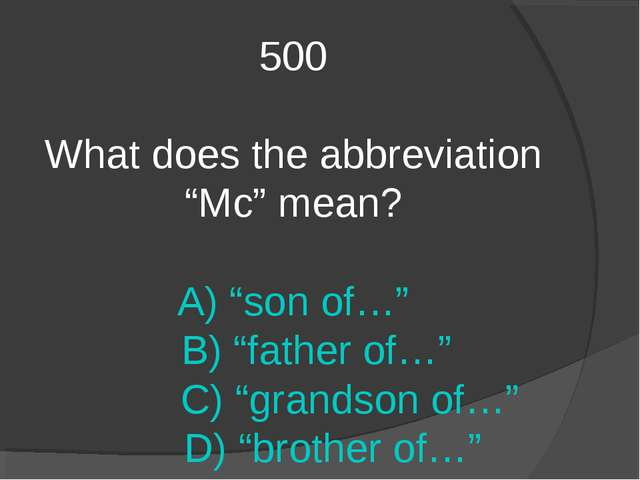 "500 What does the abbreviation ""Mc"" mean? A) ""son of…"" B) ""father of…"" C) ""gr..."