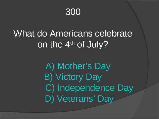300 What do Americans celebrate on the 4th of July? A) Mother's Day B) Victor...