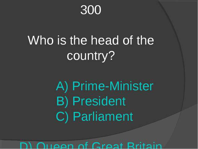 300 Who is the head of the country? A) Prime-Minister B) President C) Parliam...