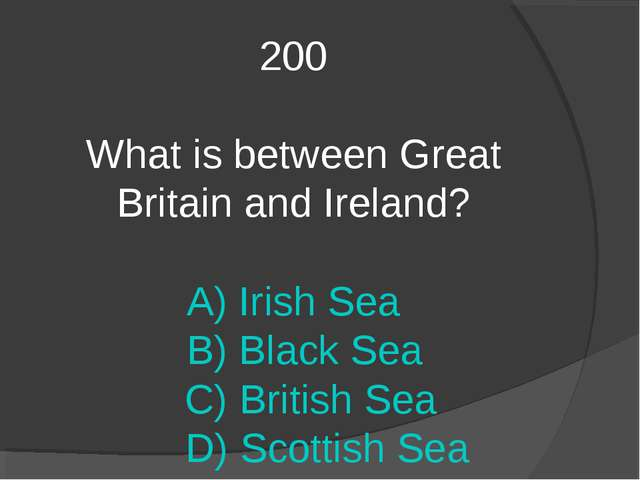200 What is between Great Britain and Ireland? A) Irish Sea B) Black Sea C) B...