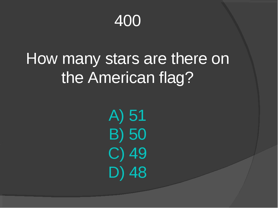 400 How many stars are there on the American flag? A) 51 B) 50 C) 49 D) 48