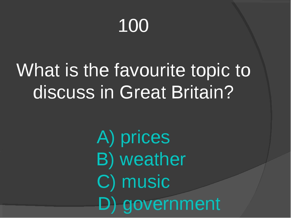 100 What is the favourite topic to discuss in Great Britain? A) prices B) wea...