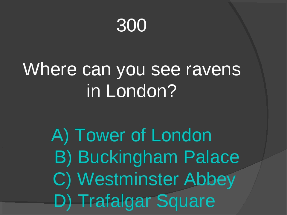 300 Where can you see ravens in London? A) Tower of London B) Buckingham Pala...