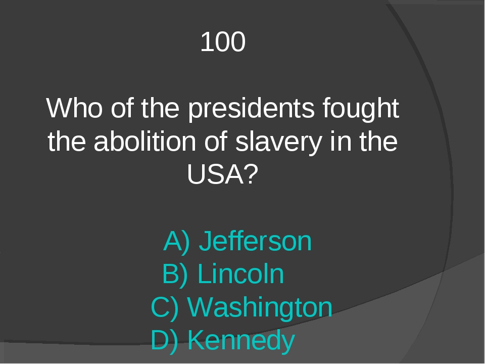 100 Who of the presidents fought the abolition of slavery in the USA? A) Jeff...
