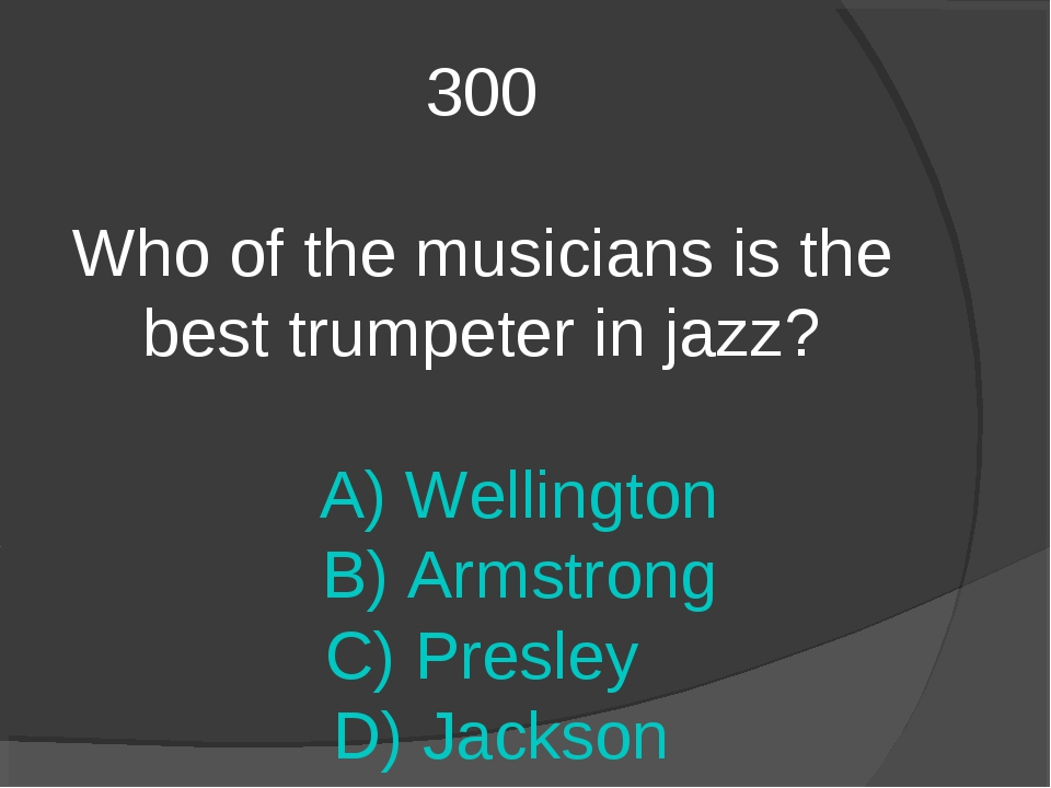 300 Who of the musicians is the best trumpeter in jazz? A) Wellington B) Arms...