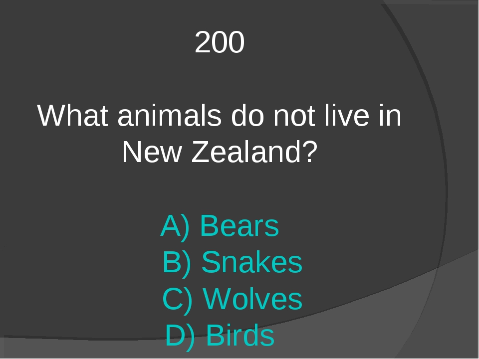 200 What animals do not live in New Zealand? A) Bears B) Snakes C) Wolves D)...