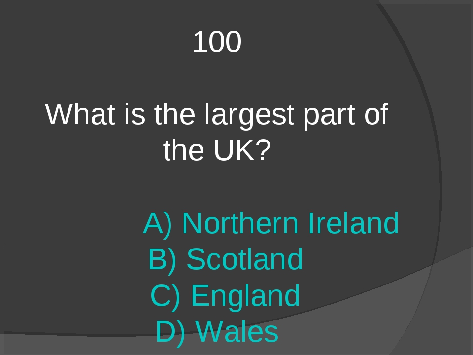 100 What is the largest part of the UK? A) Northern Ireland B) Scotland C) En...