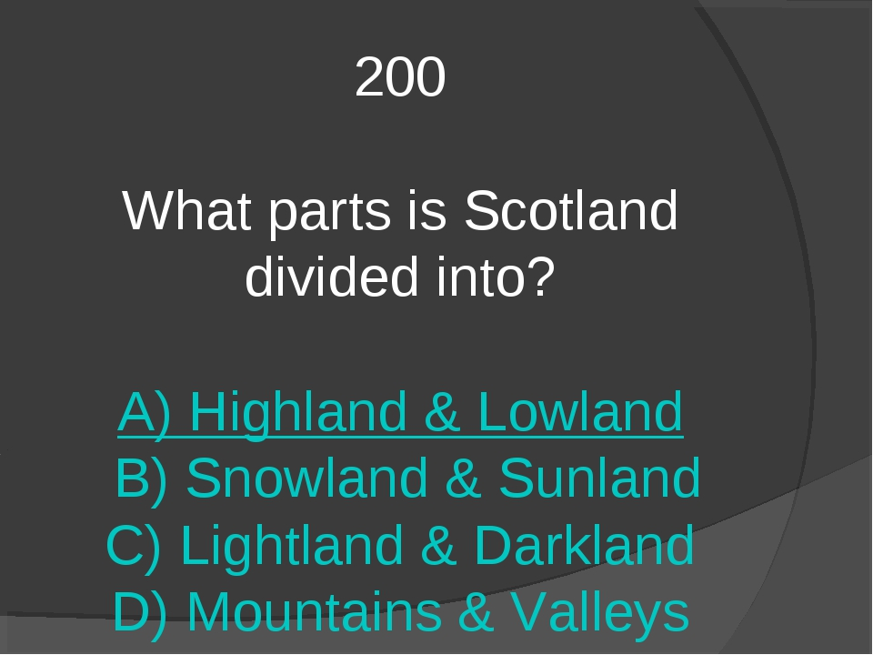 200 What parts is Scotland divided into? A) Highland & Lowland B) Snowland &...