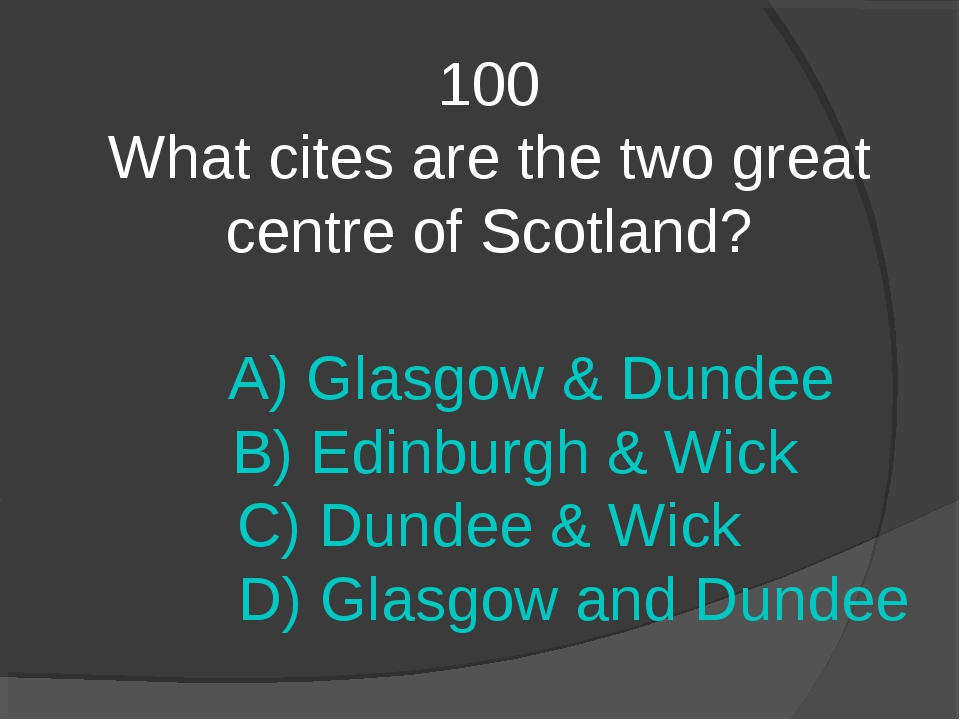 100 What cites are the two great centre of Scotland? A) Glasgow & Dundee B) E...