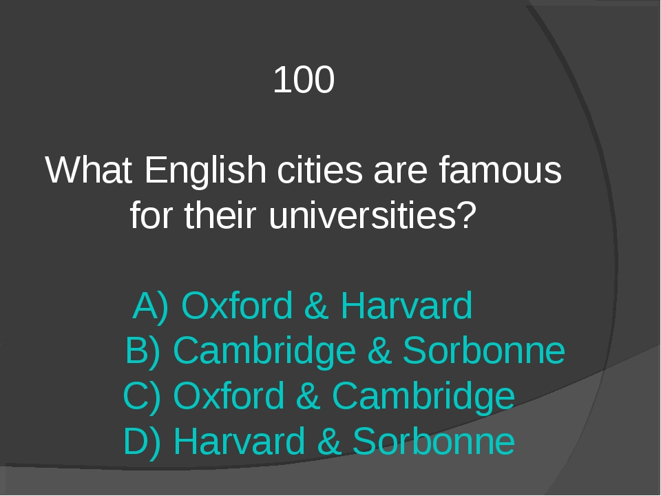 100 What English cities are famous for their universities? A) Oxford & Harvar...