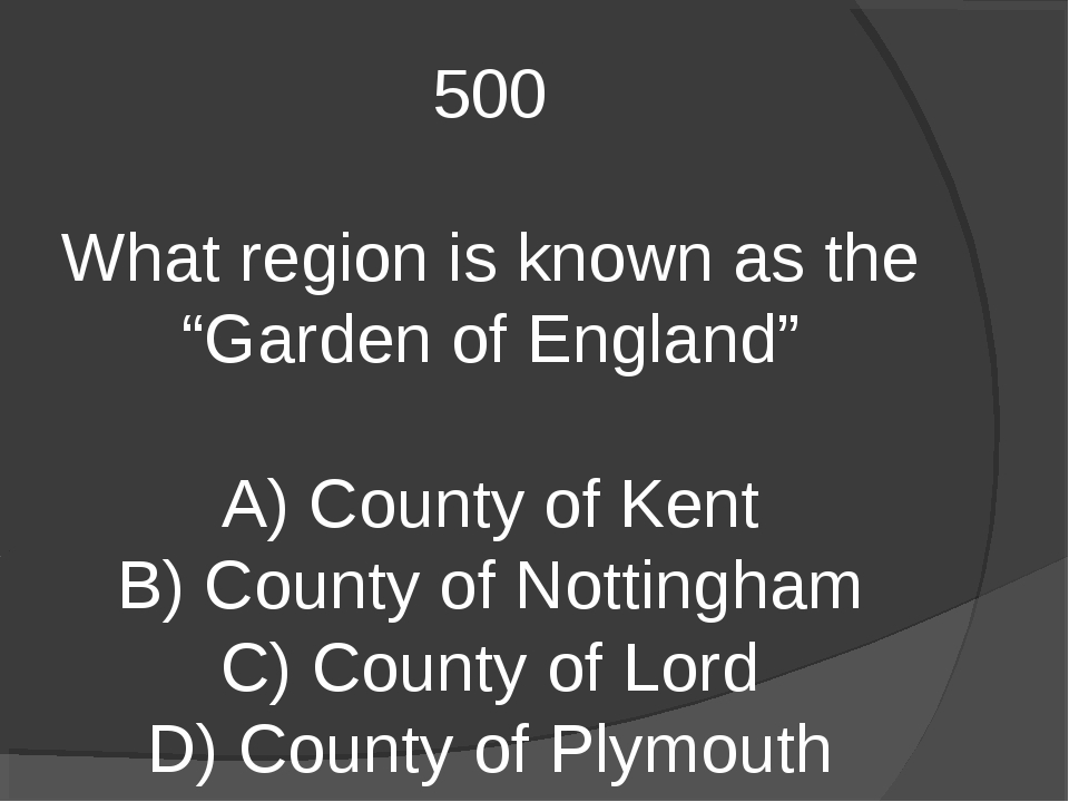"500 What region is known as the ""Garden of England"" A) County of Kent B) Coun..."