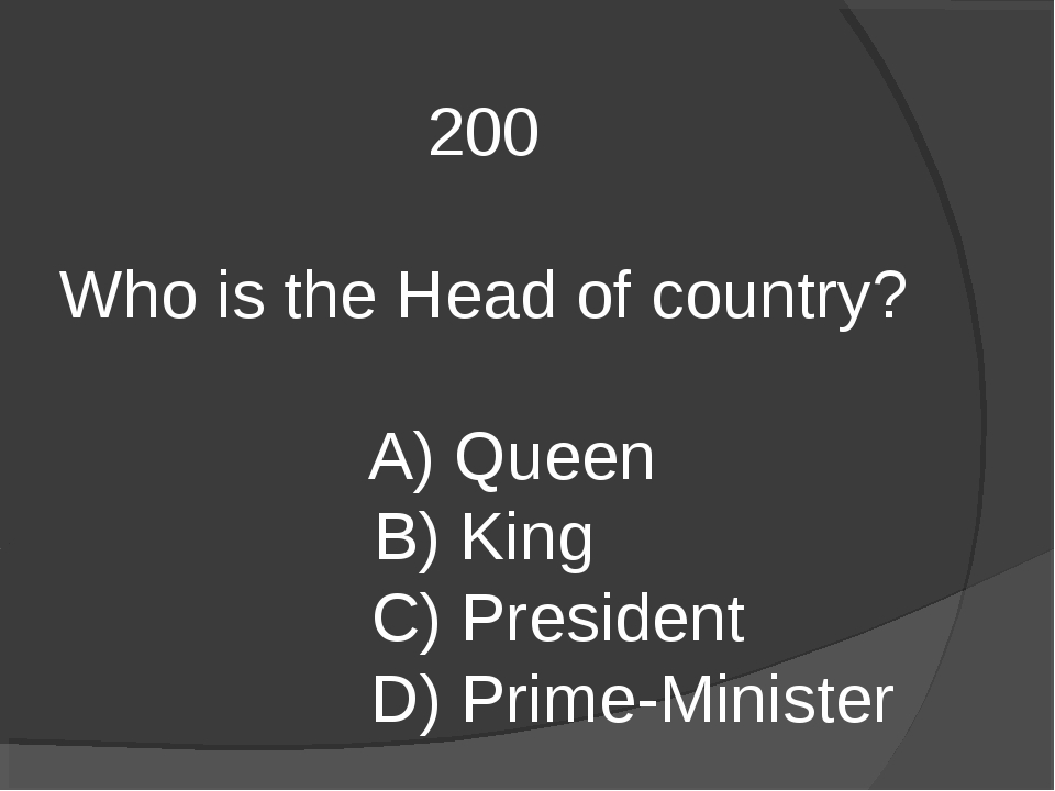 200 Who is the Head of country? A) Queen B) King C) President D) Prime-Minister