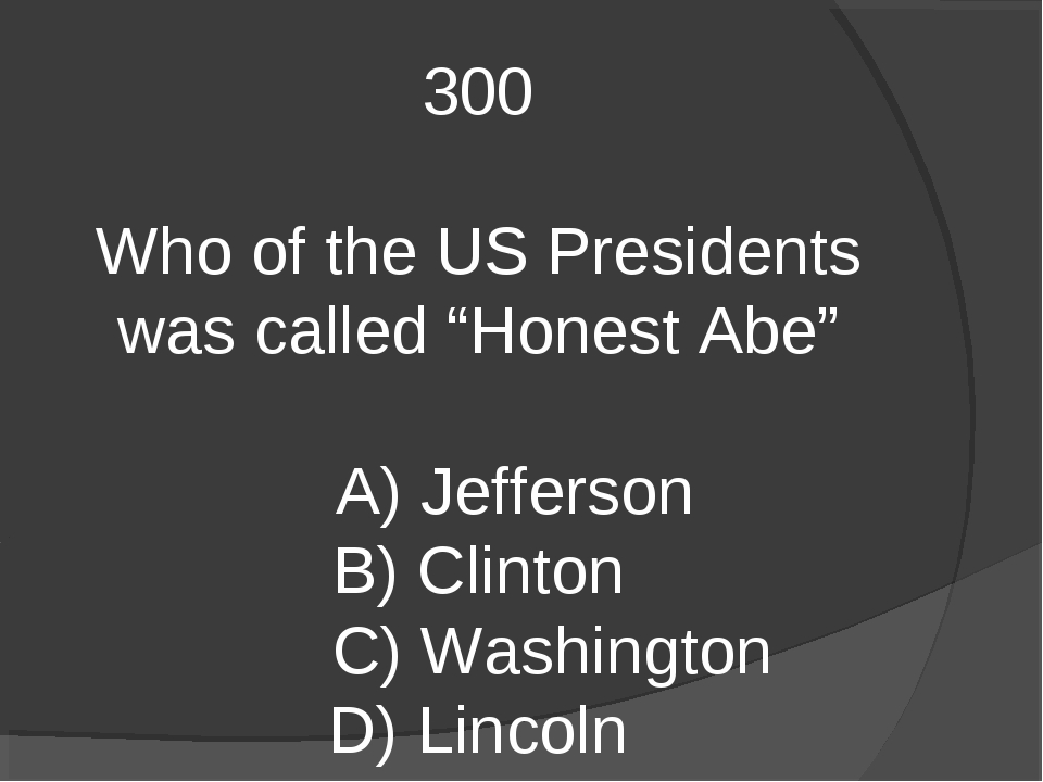 "300 Who of the US Presidents was called ""Honest Abe"" A) Jefferson B) Clinton..."