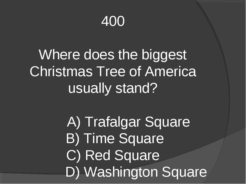 400 Where does the biggest Christmas Tree of America usually stand? A) Trafal...