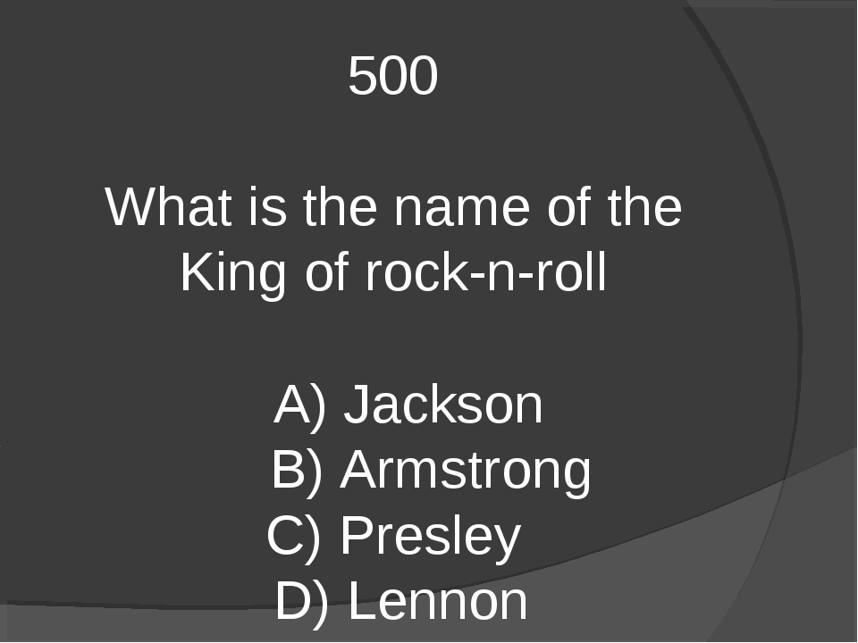 500 What is the name of the King of rock-n-roll A) Jackson B) Armstrong C) Pr...