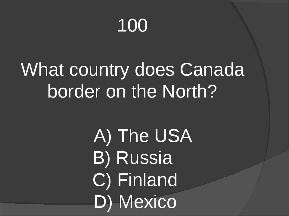 100 What country does Canada border on the North? A) The USA B) Russia C) Fin...