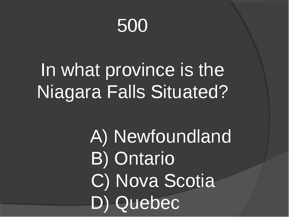 500 In what province is the Niagara Falls Situated? A) Newfoundland B) Ontari...