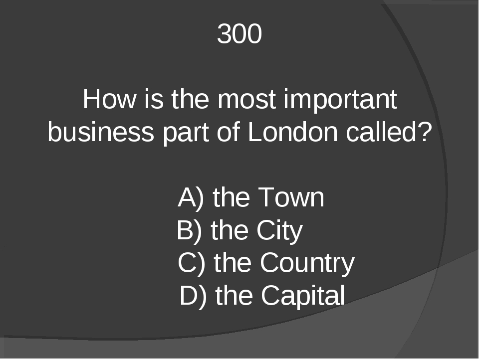 300 How is the most important business part of London called? A) the Town B)...