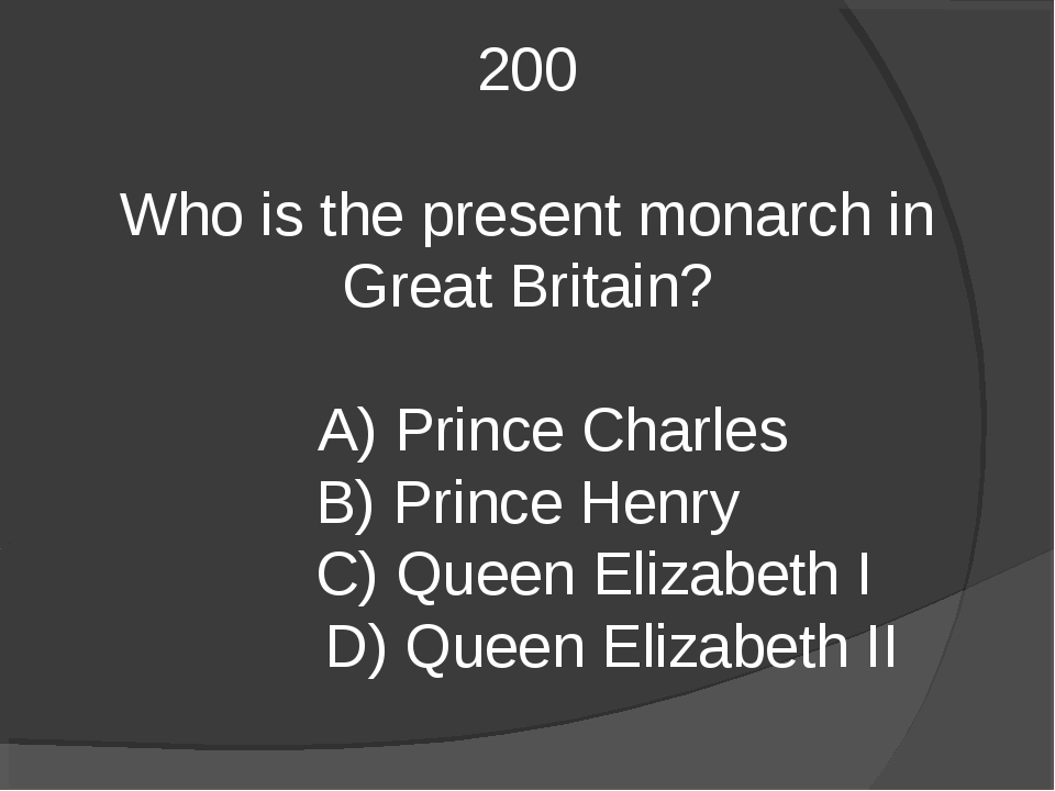 200 Who is the present monarch in Great Britain? A) Prince Charles B) Prince...