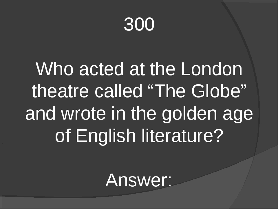 "300 Who acted at the London theatre called ""The Globe"" and wrote in the golde..."