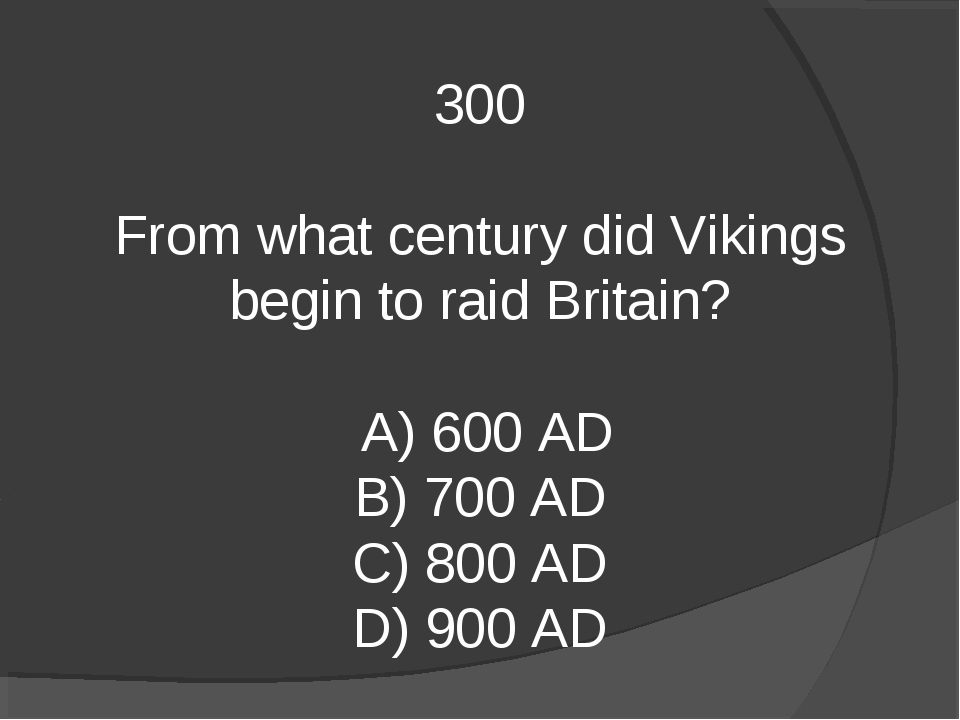 300 From what century did Vikings begin to raid Britain? A) 600 AD B) 700 AD...
