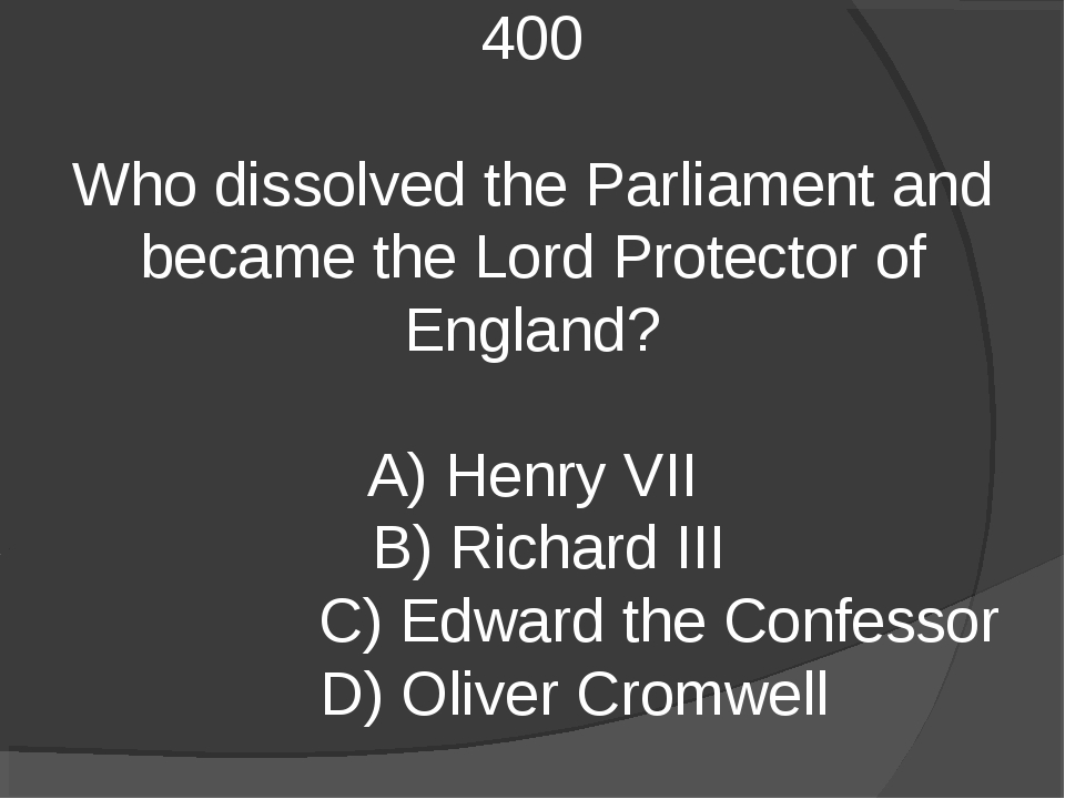 400 Who dissolved the Parliament and became the Lord Protector of England? A)...