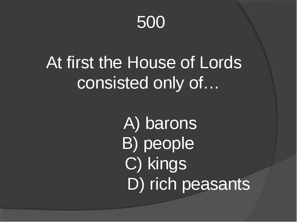 500 At first the House of Lords consisted only of… A) barons B) people C) ki...