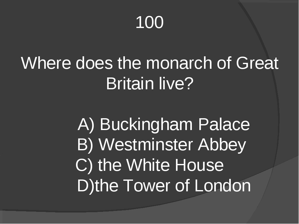 100 Where does the monarch of Great Britain live? A) Buckingham Palace B) Wes...