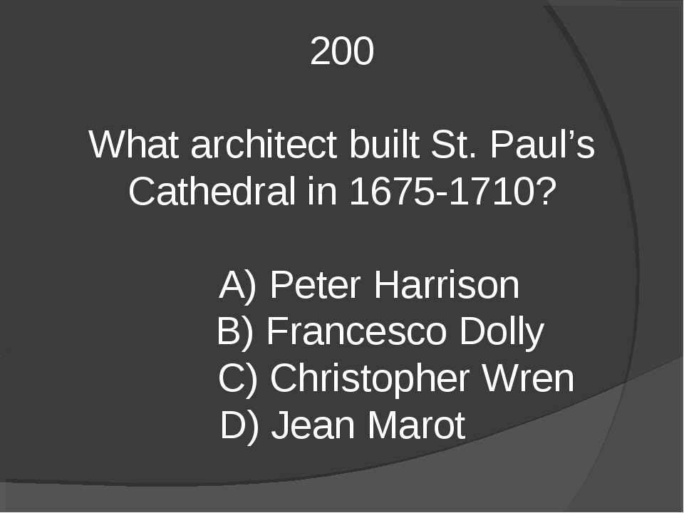200 What architect built St. Paul's Cathedral in 1675-1710? A) Peter Harrison...